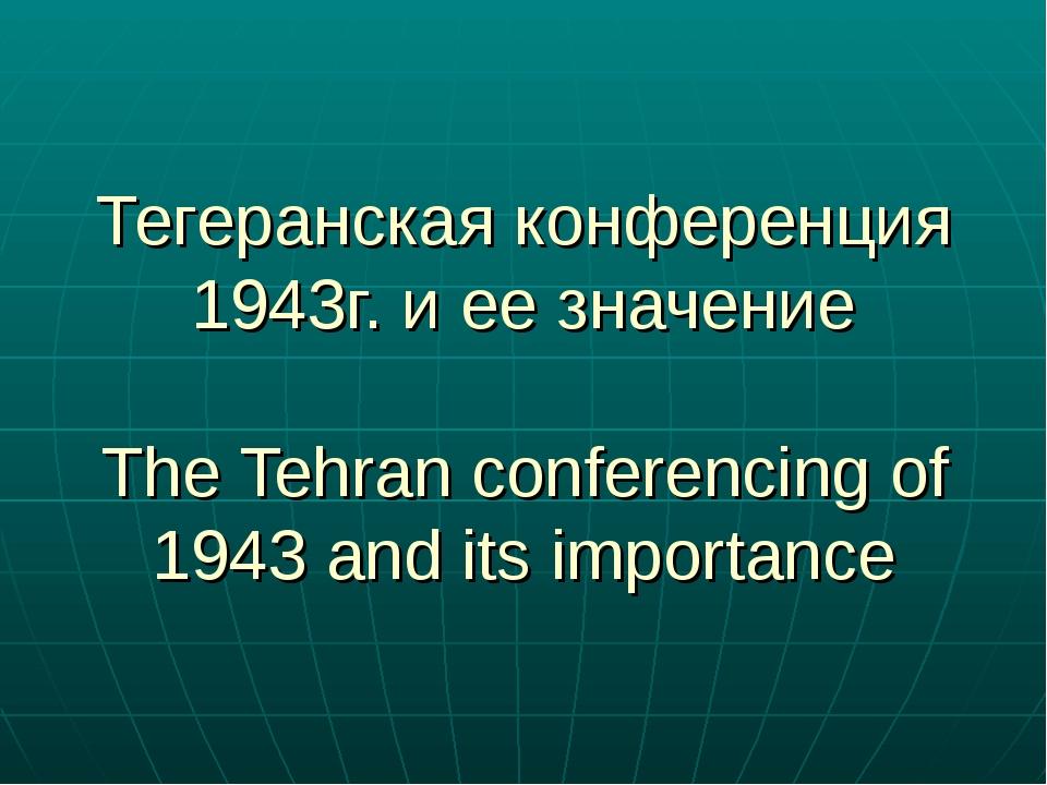 Тегеранская конференция 1943г. и ее значение The Tehran conferencing of 1943...