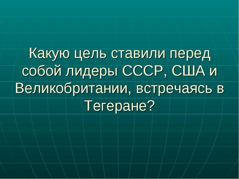 Какую цель ставили перед собой лидеры СССР, США и Великобритании, встречаясь...