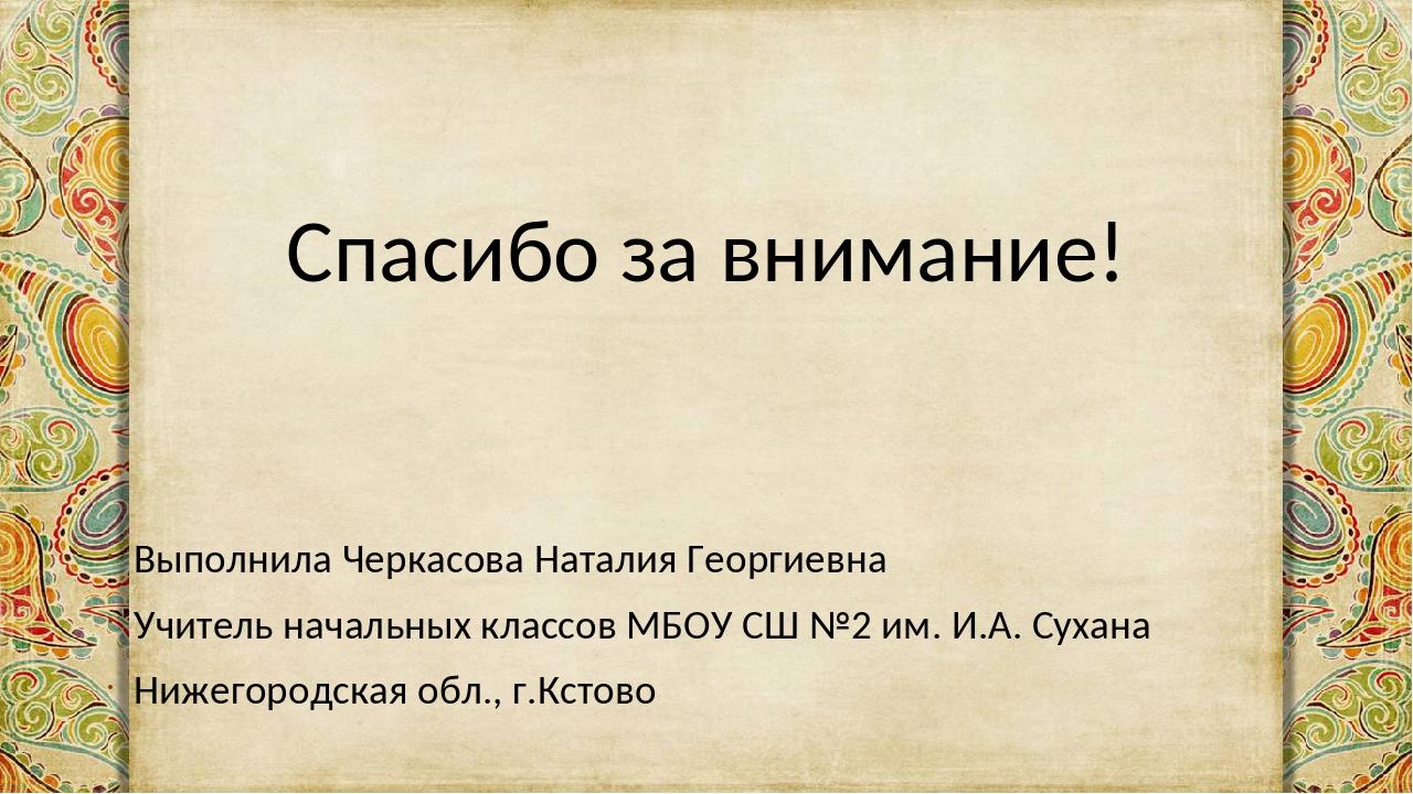 Спасибо за внимание! Выполнила Черкасова Наталия Георгиевна Учитель начальных...