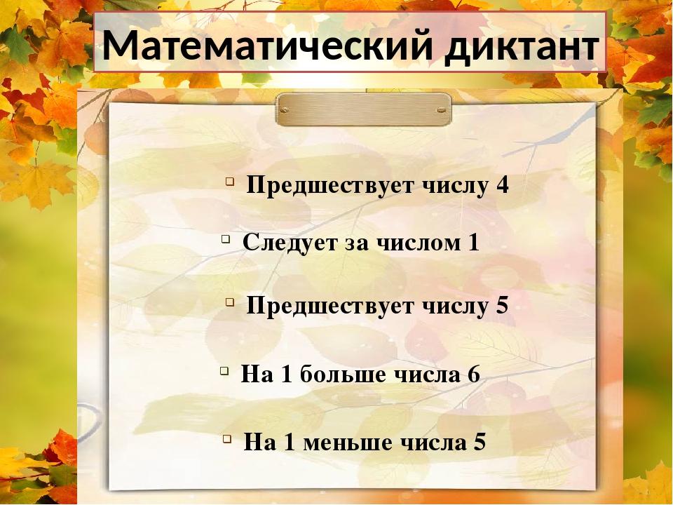 Математический диктант Следует за числом 1 Предшествует числу 5 Предшествует...