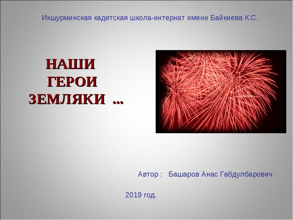 НАШИ ГЕРОИ ЗЕМЛЯКИ ... Икшурминская кадетская школа-интернат имени Байкиева К...