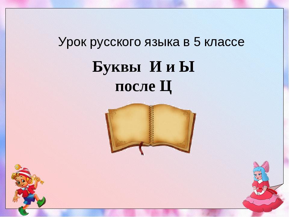 Урок русского языка в 5 классе Буквы И и Ы после Ц