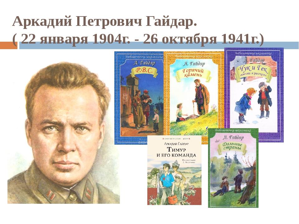 Аркадий Петрович Гайдар. ( 22 января 1904г. - 26 октября 1941г.)