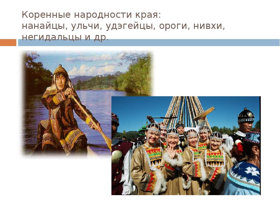 Коренные народности края: нанайцы, ульчи, удэгейцы, ороги, нивхи, негидальцы...