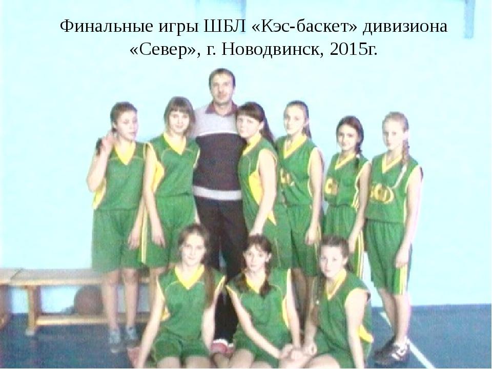 Финальные игры ШБЛ «Кэс-баскет» дивизиона «Север», г. Новодвинск, 2015г.