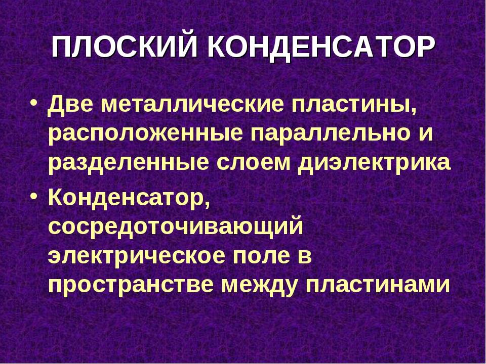 ПЛОСКИЙ КОНДЕНСАТОР Две металлические пластины, расположенные параллельно и р...