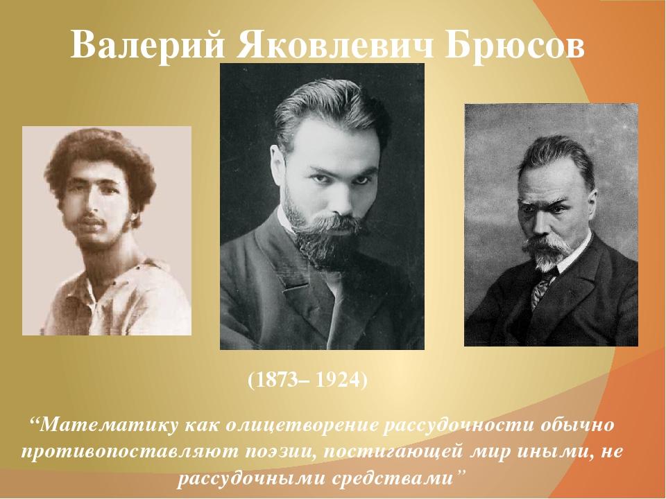 """Валерий Яковлевич Брюсов (1873– 1924) """"Математику как олицетворение рассудочн..."""