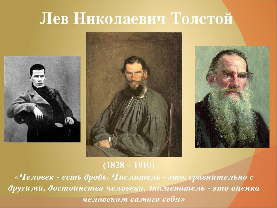 Лев Николаевич Толстой (1828 – 1910) «Человек - есть дробь. Числитель - это,...