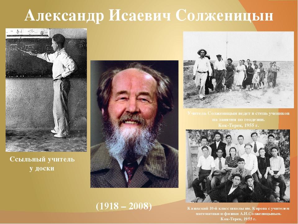 Александр Исаевич Солженицын (1918 – 2008) Ссыльный учитель у доски Учитель С...