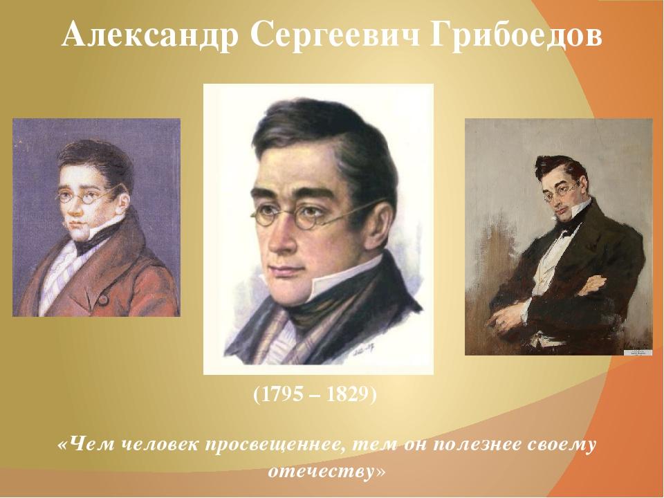 Александр Сергеевич Грибоедов (1795 – 1829) «Чем человек просвещеннее, тем он...