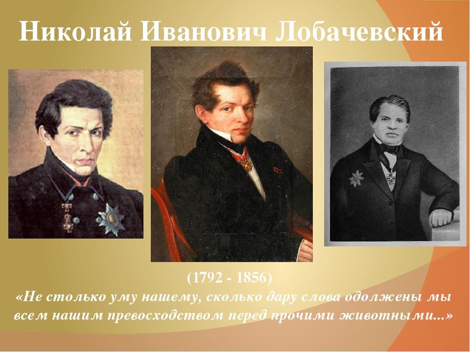 Николай Иванович Лобачевский (1792 - 1856) «Не столькоумунашему, сколькода...