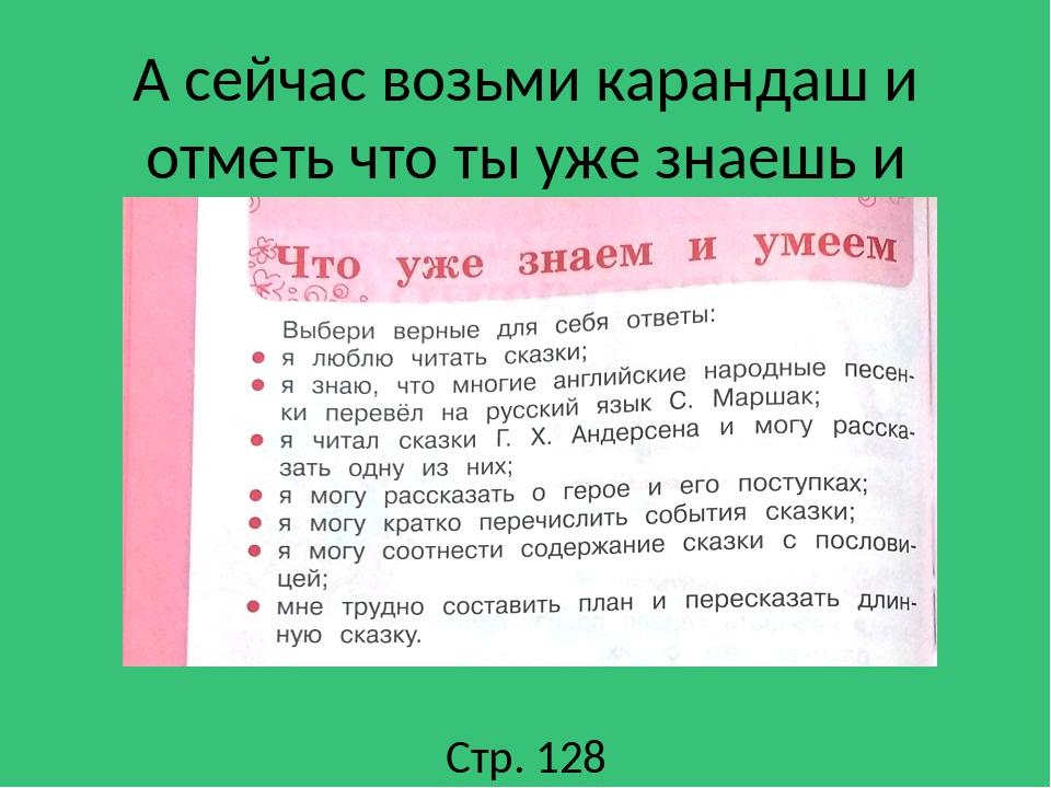 А сейчас возьми карандаш и отметь что ты уже знаешь и умеешь Стр. 128