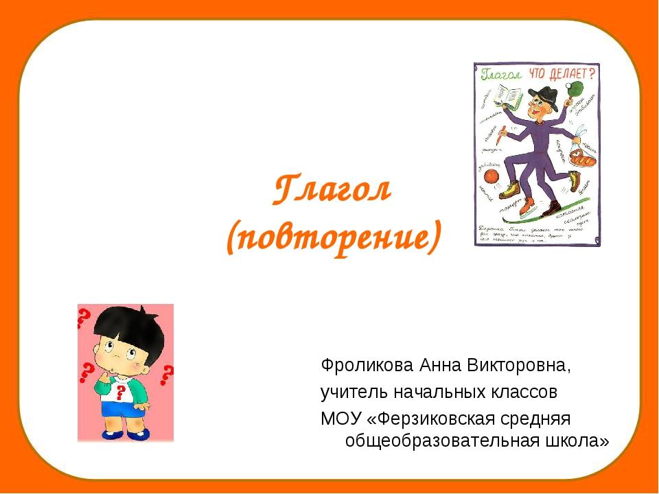 Глагол (повторение) Фроликова Анна Викторовна, учитель начальных классов МОУ...