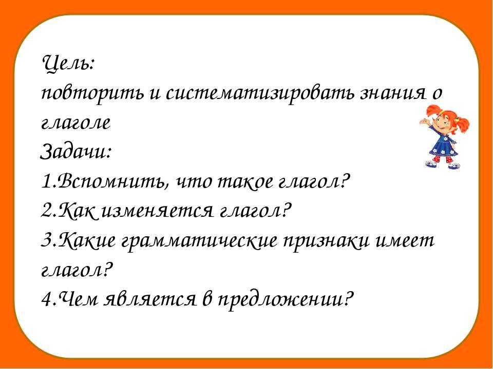 Цель: повторить и систематизировать знания о глаголе Задачи: 1.Вспомнить, чт...