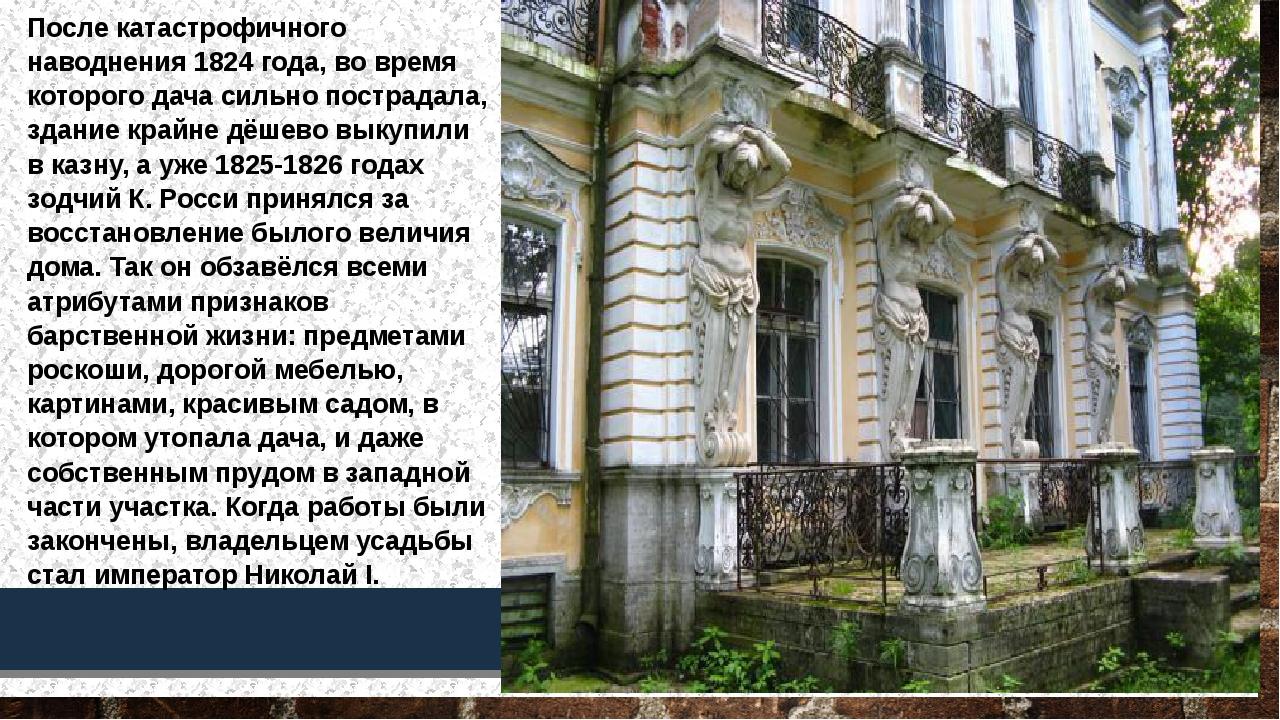 После катастрофичного наводнения 1824 года, во время которого дача сильно пос...