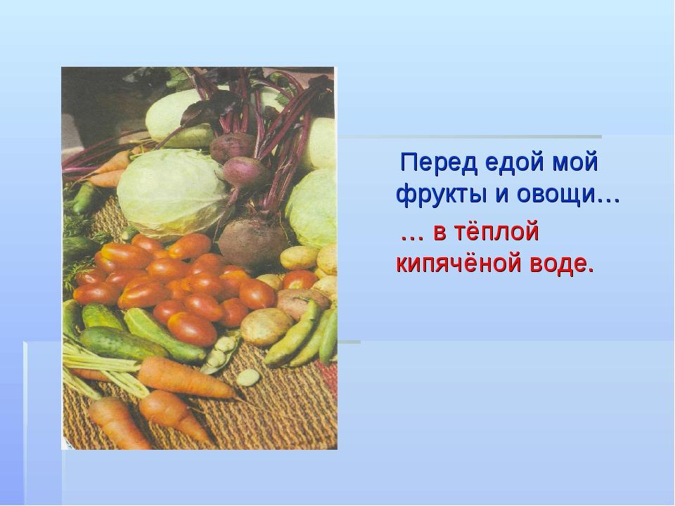 Перед едой мой фрукты и овощи… … в тёплой кипячёной воде.