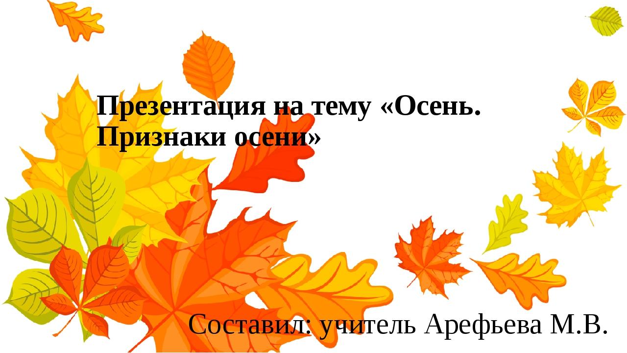 Презентация на тему «Осень. Признаки осени» Составил: учитель Арефьева М.В.