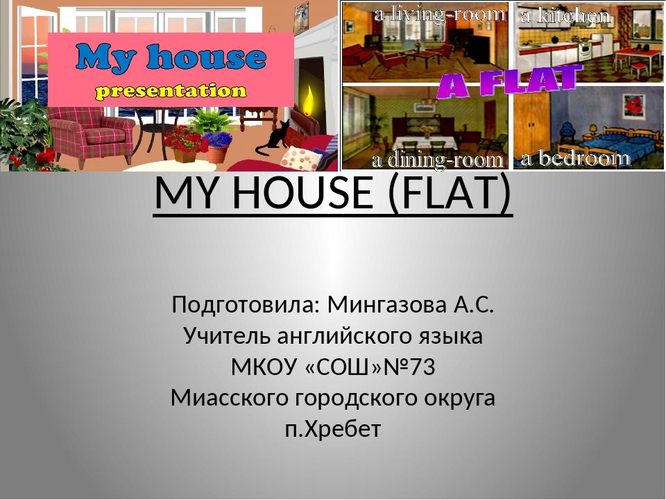 MY HOUSE (FLAT) Подготовила: Мингазова А.С. Учитель английского языка МКОУ «С...