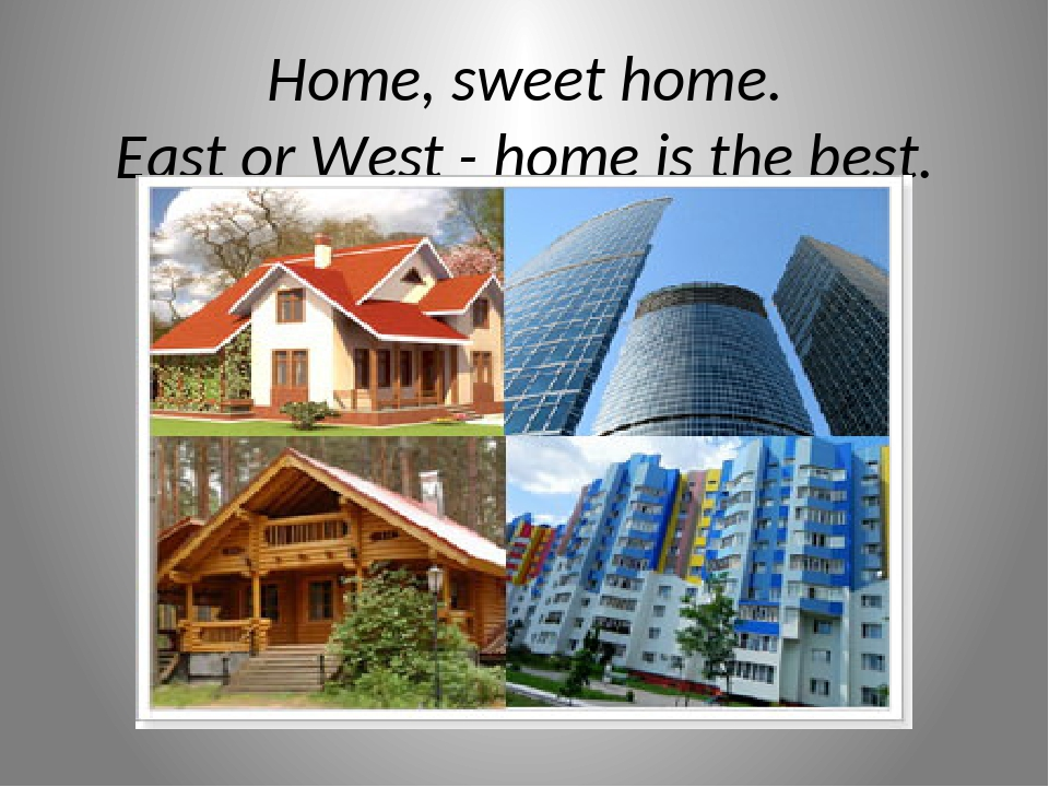 Home, sweet home. East or West - home is the best.