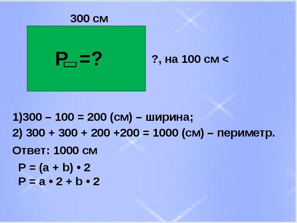 Р =? 300 см Р = (а + b) • 2 P = a • 2 + b • 2 ?, на 100 см < 1)300 – 100 = 20...