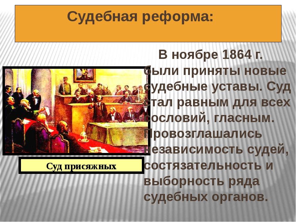 Судебная реформа: В ноябре 1864 г. были приняты новые судебные уставы. Суд с...
