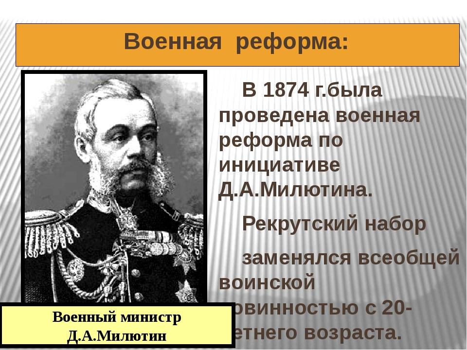 Военная реформа: В 1874 г.была проведена военная реформа по инициативе Д.А.М...
