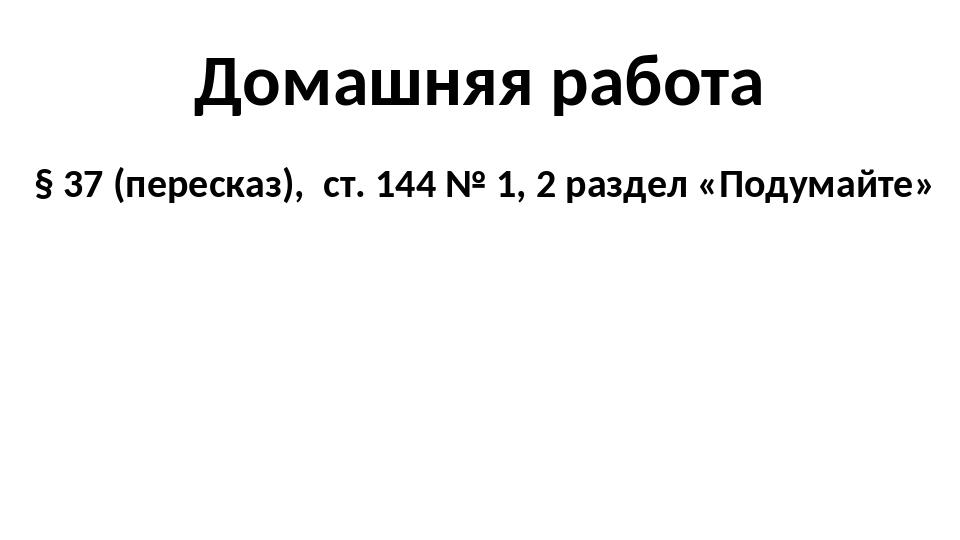 Домашняя работа § 37 (пересказ), ст. 144 № 1, 2 раздел «Подумайте»