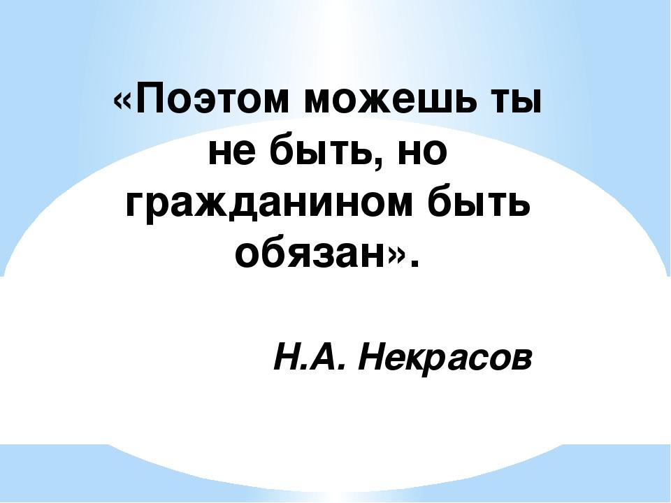 «Поэтом можешь ты не быть, но гражданином быть обязан».  Н.А. Некрасов