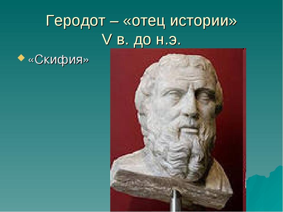 Геродот – «отец истории» V в. до н.э. «Скифия»