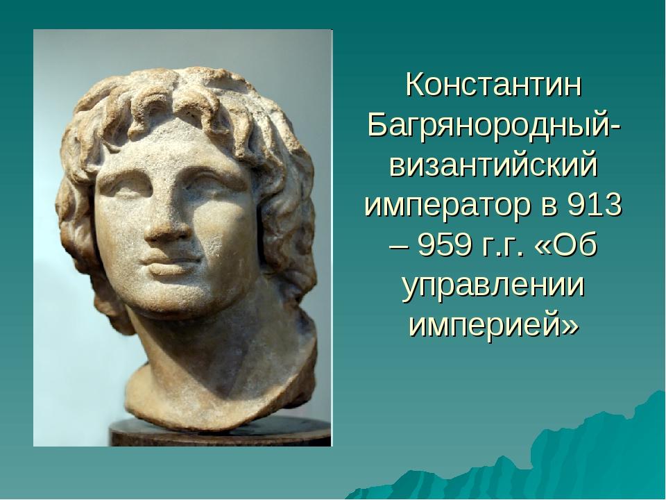 Константин Багрянородный- византийский император в 913 – 959 г.г. «Об управле...