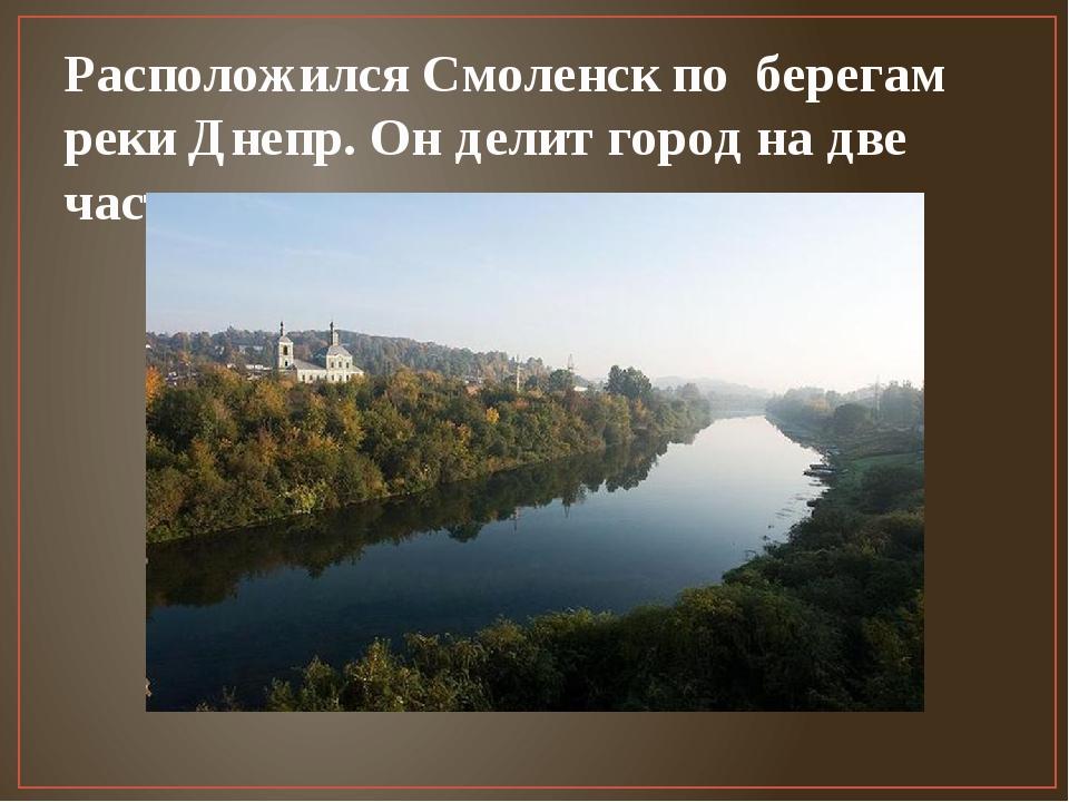Расположился Смоленск по берегам реки Днепр. Он делит город на две части