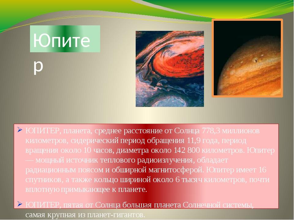 Юпитер ЮПИТЕР, планета, среднее расстояние от Солнца 778,3 миллионов километр...