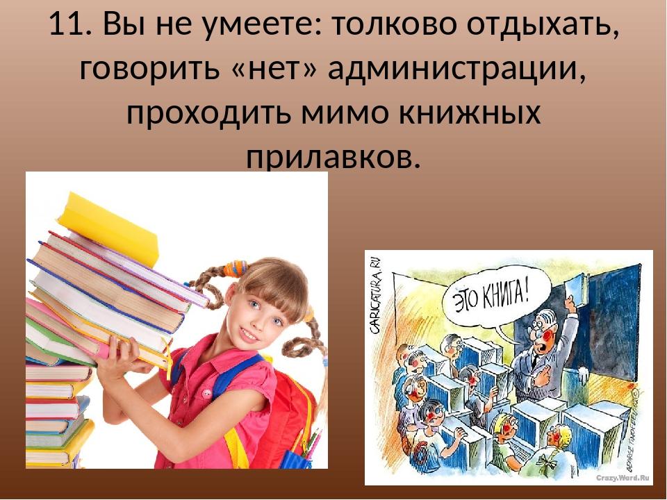 11. Вы не умеете: толково отдыхать, говорить «нет» администрации, проходить м...