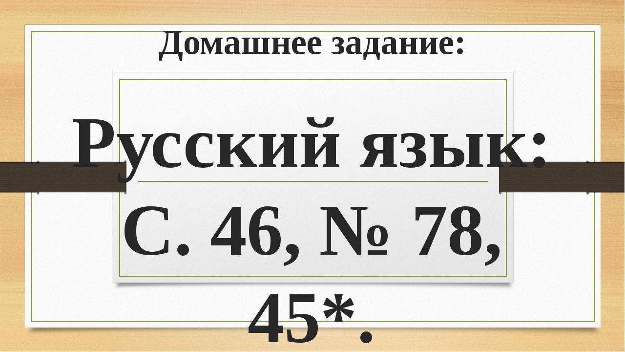 Домашнее задание: Русский язык: С. 46, № 78, 45*. Математика: С. 26, № 6, △....