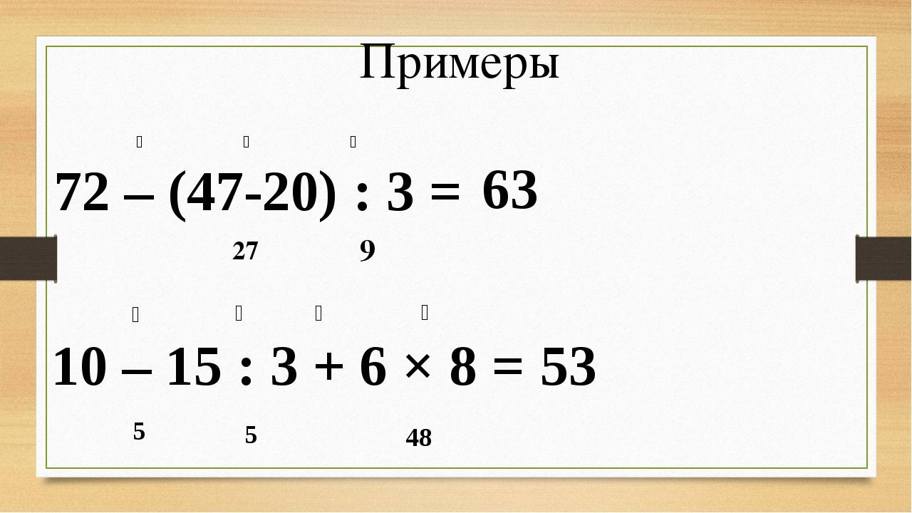 Примеры 72 – (47-20) : 3 = ❶ ❷ ❸ 9 27 63 10 – 15 : 3 + 6 × 8 = ❶ ❷ ❸ ❹ 5 48 5...