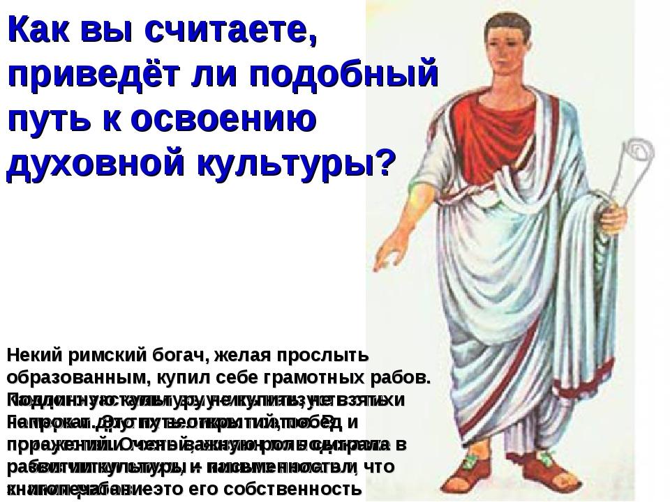 Некий римский богач, желая прослыть образованным, купил себе грамотных рабов....