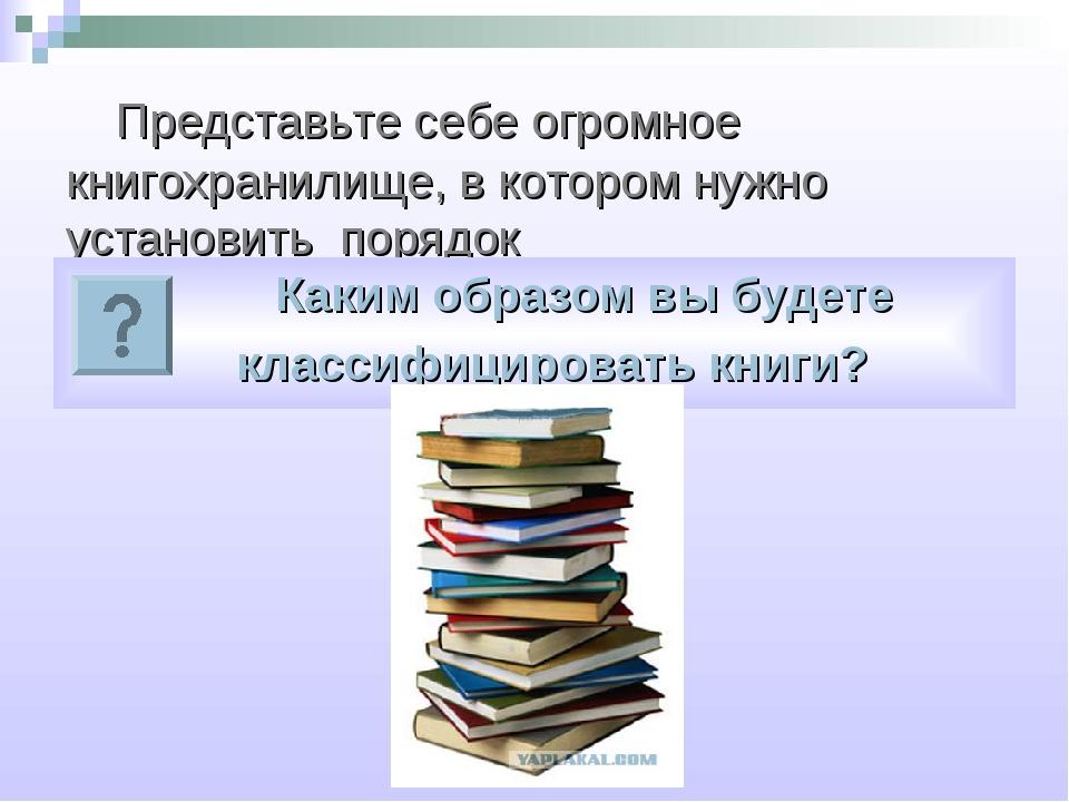 Представьте себе огромное книгохранилище, в котором нужно установить порядок...