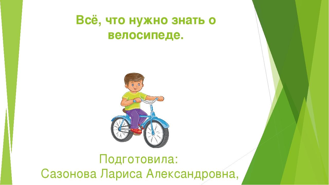 Всё, что нужно знать о велосипеде. Подготовила: Сазонова Лариса Александровна...