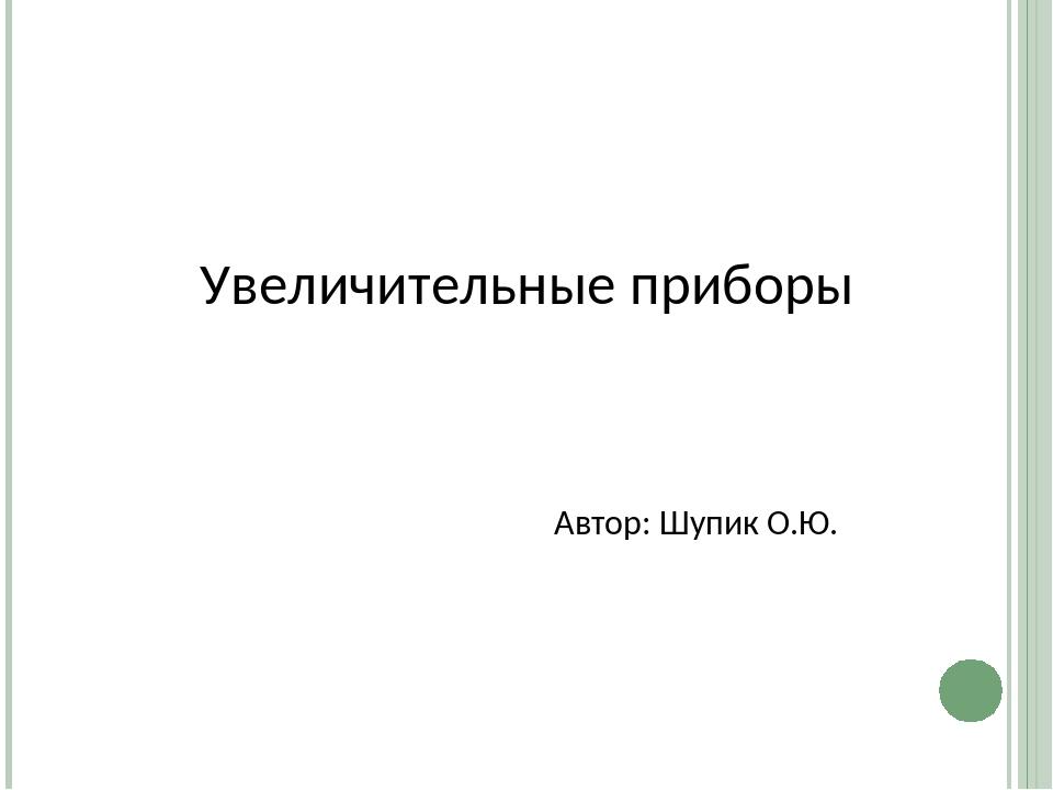 Увеличительные приборы Автор: Шупик О.Ю.