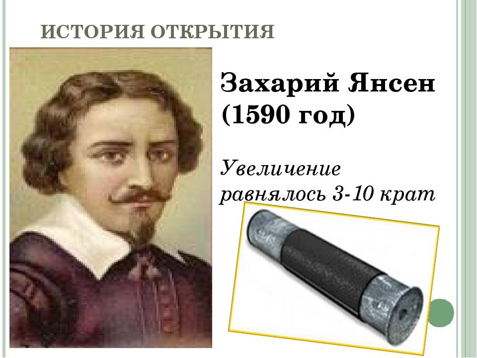 ИСТОРИЯ ОТКРЫТИЯ МИКРОСКОПА Захарий Янсен (1590 год) Увеличение равнялось 3-1...
