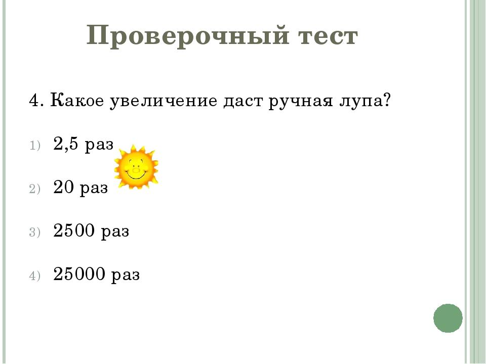 Проверочный тест 4. Какое увеличение даст ручная лупа? 2,5 раз 20 раз 2500 ра...