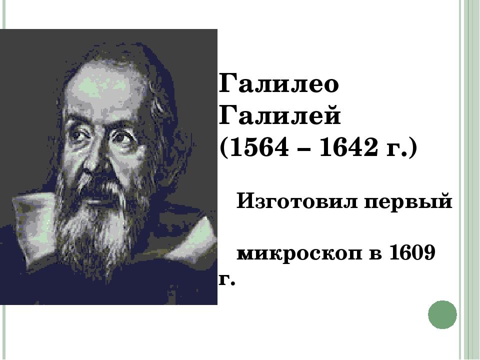 Галилео Галилей (1564 – 1642 г.) Изготовил первый микроскоп в 1609 г.