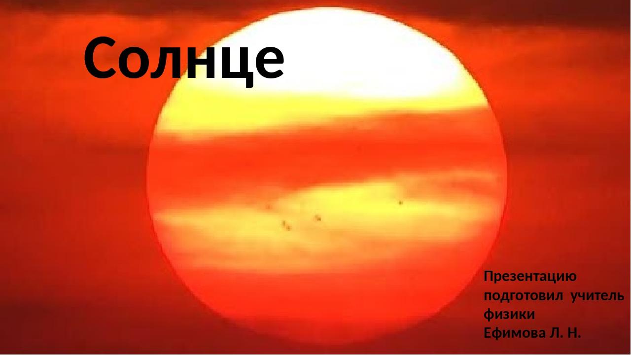 Cолнце Презентацию подготовил учитель физики Ефимова Л. Н.