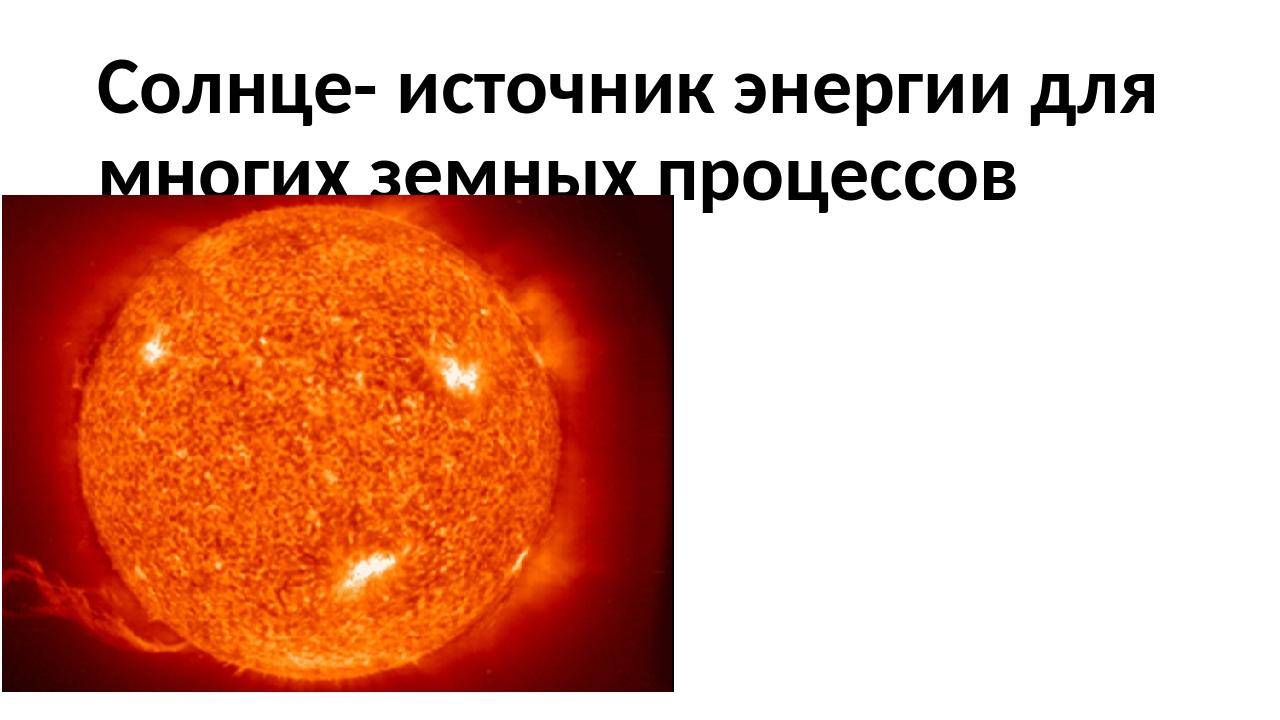 Солнце- источник энергии для многих земных процессов