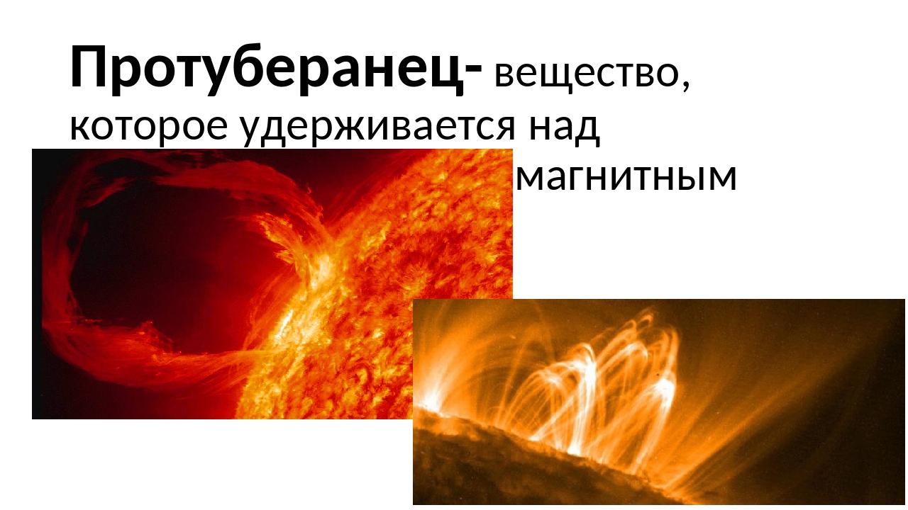 Протуберанец- вещество, которое удерживается над поверхностью Солнца магнитны...