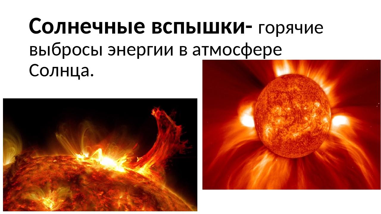 Солнечные вспышки- горячие выбросы энергии в атмосфере Солнца.
