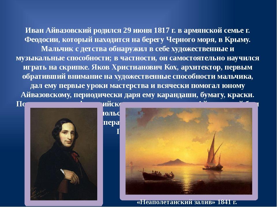 Иван Айвазовский родился 29 июня 1817 г. в армянской семье г. Феодосии, котор...