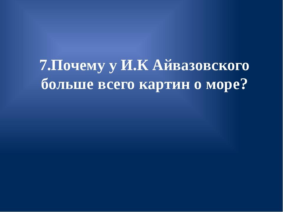7.Почему у И.К Айвазовского больше всего картин о море?