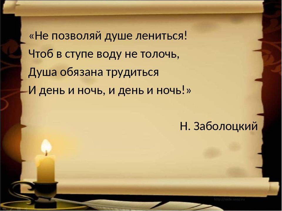 «Не позволяй душе лениться! Чтоб в ступе воду не толочь, Душа обязана трудить...