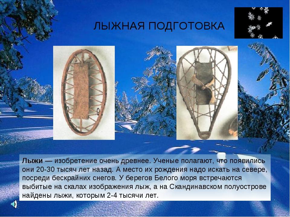ЛЫЖНАЯ ПОДГОТОВКА Лыжи — изобретение очень древнее. Ученые полагают, что появ...